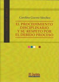 El Procedimiento Disciplinario y Su Respeto Por el Debido Proceso Ediciones Jurídicas El Jurista Autora: Carolina Guerra Sánchez ISBN: 978-956-36-704-79 Formato: 21,5 x 15,5 cm edición 2019 164 páginas