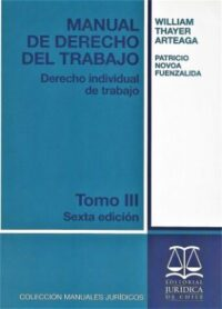 Manual de Derecho del Trabajo Derecho Individual de Trabajo Tomo III 6ta edición Editorial Jurídica de Chile Autores: William Thayer Arteaga, Patricio Novoa Fuenzalida ISBN: 978-956-10-2334-5 6ta edición, 2018 Formato: 18,5 x 26 cm 218 páginas