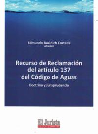 Recurso de Reclamación del Artículo 137 del Código de Aguas Ediciones Jurídicas El Jurista Autor: Edmundo Budinich Cortada ISBN: 978-956-367-053-0 Formato: 23,5 x 17 cm edición 2019 436 páginas